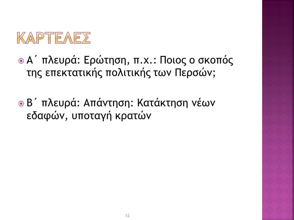  Α΄ πλευρά: Ερώτηση, π.χ.: Ποιος ο σκοπός της επεκτατικής πολιτικής των Περσών;  Β΄ πλευρά: Απάντηση: Κατάκτηση νέων εδαφών, υποταγή κρατών 12