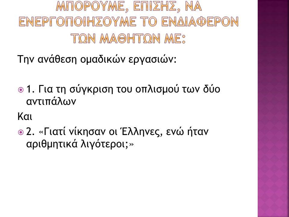 Την ανάθεση ομαδικών εργασιών:  1. Για τη σύγκριση του οπλισμού των δύο αντιπάλων Και  2. «Γιατί νίκησαν οι Έλληνες, ενώ ήταν αριθμητικά λιγότεροι;»