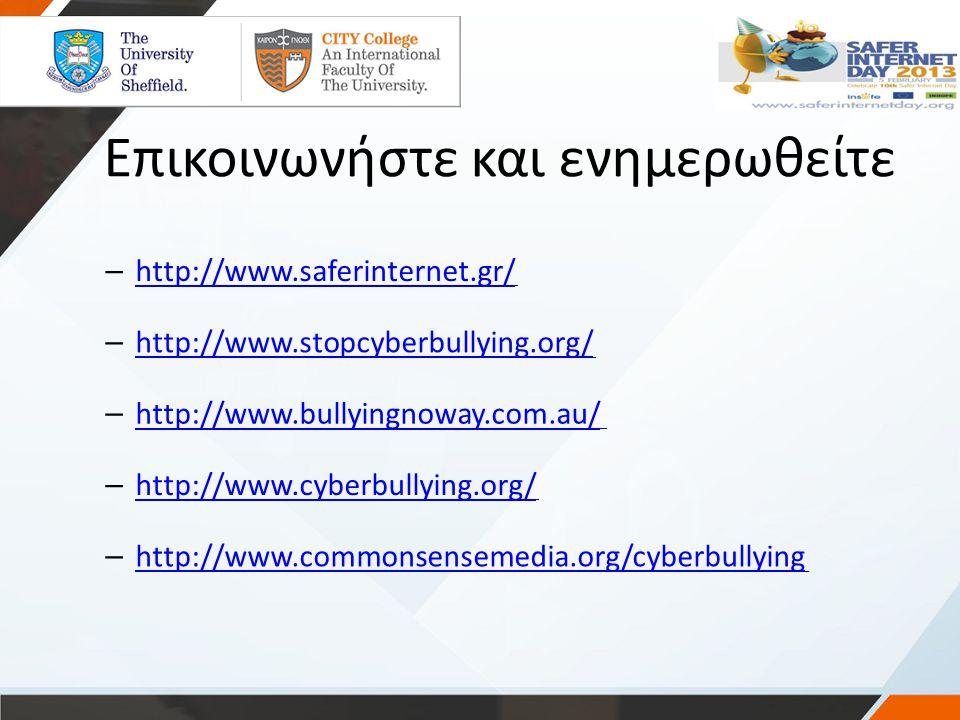 Επικοινωνήστε και ενημερωθείτε – http://www.saferinternet.gr/ – http://www.stopcyberbullying.org/ – http://www.bullyingnoway.com.au/ – http://www.cybe