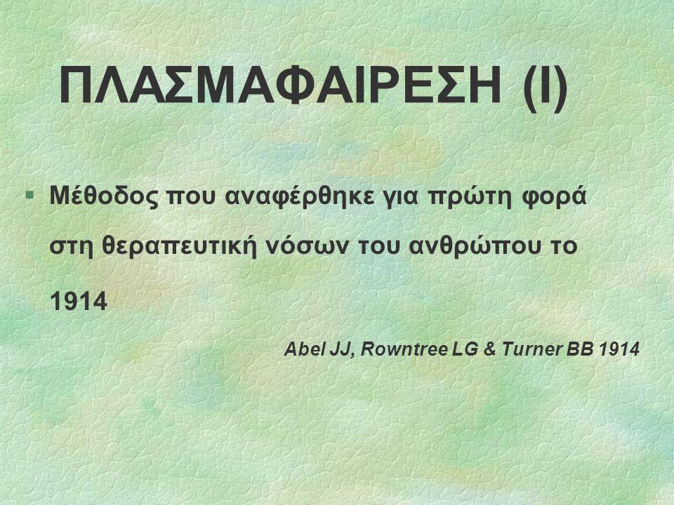 ΠΛΑΣΜΑΦΑΙΡΕΣΗ (Ι) §Μέθοδος που αναφέρθηκε για πρώτη φορά στη θεραπευτική νόσων του ανθρώπου το 1914 Abel JJ, Rowntree LG & Turner BB 1914
