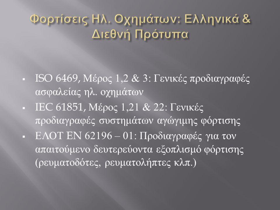  ISO 6469, Μέρος 1,2 & 3: Γενικές προδιαγραφές ασφαλείας ηλ. οχημάτων  IEC 61851, Μέρος 1,21 & 22: Γενικές προδιαγραφές συστημάτων αγώγιμης φόρτισης
