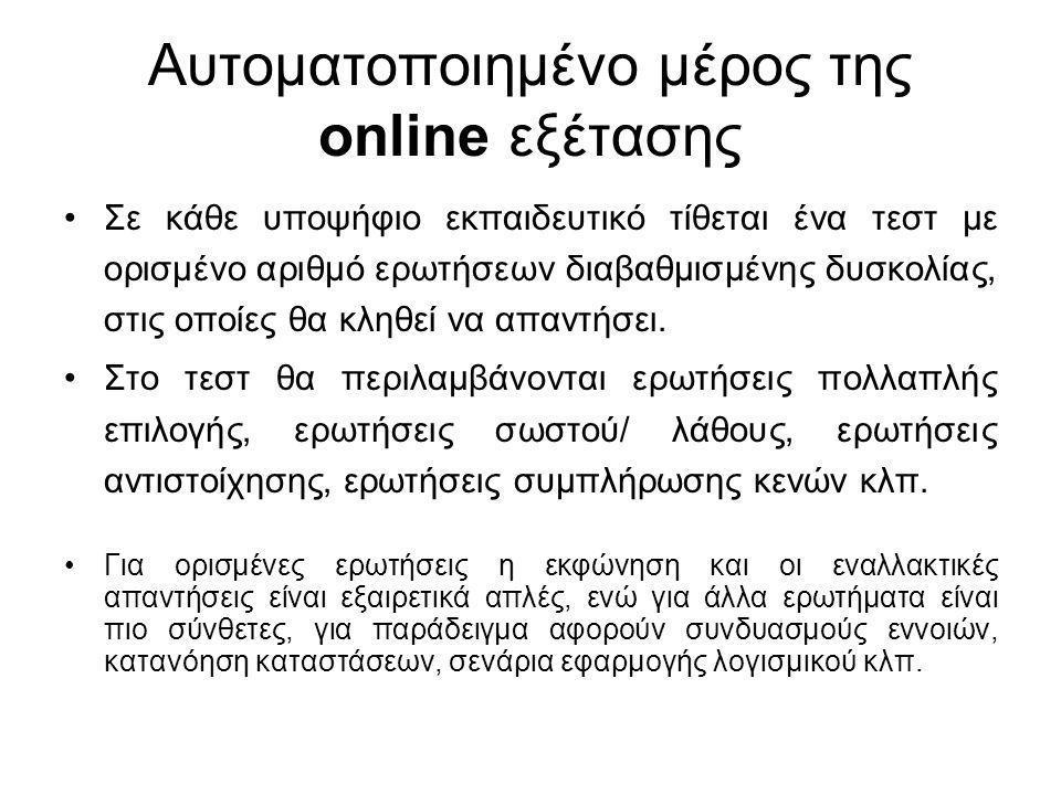 Αυτοματοποιημένο μέρος της online εξέτασης Σε κάθε υποψήφιο εκπαιδευτικό τίθεται ένα τεστ με ορισμένο αριθμό ερωτήσεων διαβαθμισμένης δυσκολίας, στις οποίες θα κληθεί να απαντήσει.