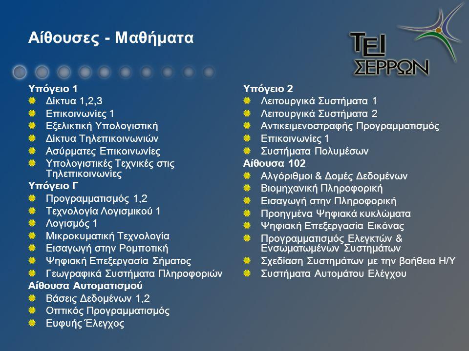 Αίθουσες - Μαθήματα Υπόγειο 1 Δίκτυα 1,2,3 Επικοινωνίες 1 Εξελικτική Υπολογιστική Δίκτυα Τηλεπικοινωνιών Ασύρματες Επικοινωνίες Υπολογιστικές Τεχνικές στις Τηλεπικοινωνίες Υπόγειο Γ Προγραμματισμός 1,2 Τεχνολογία Λογισμικού 1 Λογισμός 1 Μικροκυματική Τεχνολογία Εισαγωγή στην Ρομποτική Ψηφιακή Επεξεργασία Σήματος Γεωγραφικά Συστήματα Πληροφοριών Αίθουσα Αυτοματισμού Βάσεις Δεδομένων 1,2 Οπτικός Προγραμματισμός Ευφυής Έλεγχος Υπόγειο 2 Λειτουργικά Συστήματα 1 Λειτουργικά Συστήματα 2 Αντικειμενοστραφής Προγραμματισμός Επικοινωνίες 1 Συστήματα Πολυμέσων Αίθουσα 102 Αλγόριθμοι & Δομές Δεδομένων Βιομηχανική Πληροφορική Εισαγωγή στην Πληροφορική Προηγμένα Ψηφιακά κυκλώματα Ψηφιακή Επεξεργασία Εικόνας Προγραμματισμός Ελεγκτών & Ενσωματωμένων Συστημάτων Σχεδίαση Συστημάτων με την βοήθεια Η/Υ Συστήματα Αυτομάτου Ελέγχου