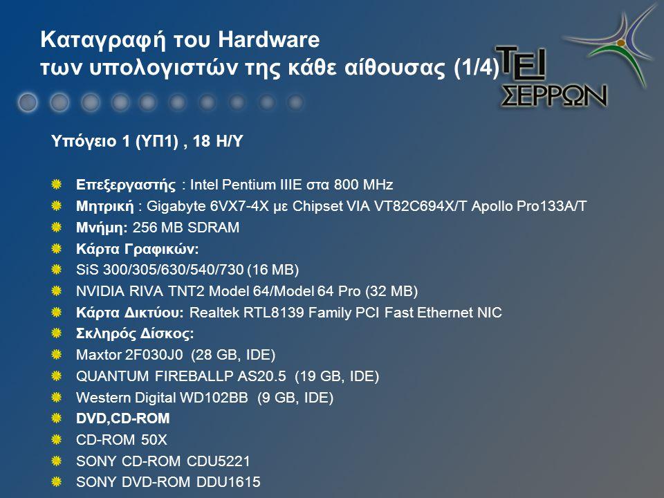Καταγραφή του Hardware των υπολογιστών της κάθε αίθουσας (1/4) Υπόγειο 1 (ΥΠ1), 18 Η/Υ Επεξεργαστής : Intel Pentium ΙΙΙE στα 800 ΜHz Μητρική : Gigabyte 6VX7-4X με Chipset VIA VT82C694X/T Apollo Pro133A/T Μνήμη: 256 MB SDRAM Κάρτα Γραφικών: SiS 300/305/630/540/730 (16 MB) NVIDIA RIVA TNT2 Model 64/Model 64 Pro (32 MB) Κάρτα Δικτύου: Realtek RTL8139 Family PCI Fast Ethernet NIC Σκληρός Δίσκος: Maxtor 2F030J0 (28 GB, IDE) QUANTUM FIREBALLP AS20.5 (19 GB, IDE) Western Digital WD102BB (9 GB, IDE) DVD,CD-ROM CD-ROM 50X SONY CD-ROM CDU5221 SONY DVD-ROM DDU1615