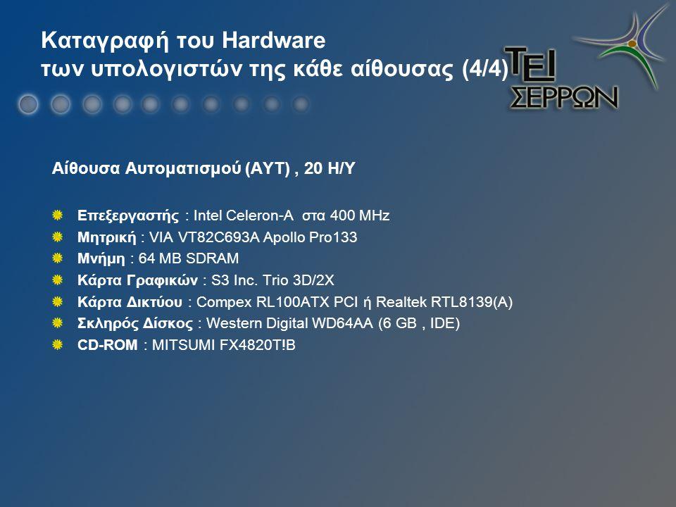 Καταγραφή του Hardware των υπολογιστών της κάθε αίθουσας (4/4) Αίθουσα Αυτοματισμού (ΑΥΤ), 20 Η/Υ Επεξεργαστής : Intel Celeron-A στα 400 ΜHz Μητρική : VIA VT82C693A Apollo Pro133 Μνήμη : 64 MB SDRAM Κάρτα Γραφικών : S3 Inc.