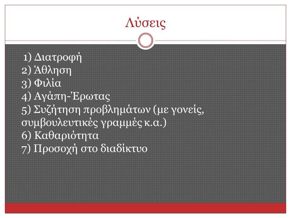 Λύσεις 1) Διατροφή 2) Άθληση 3) Φιλία 4) Αγάπη-Έρωτας 5) Συζήτηση προβλημάτων (με γονείς, συμβουλευτικές γραμμές κ.α.) 6) Καθαριότητα 7) Προσοχή στο διαδίκτυο