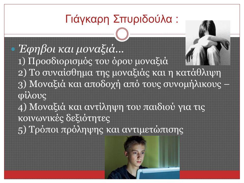 Γιάγκαρη Σπυριδούλα : Έφηβοι και μοναξιά... 1) Προσδιορισμός του όρου μοναξιά 2) Το συναίσθημα της μοναξιάς και η κατάθλιψη 3) Μοναξιά και αποδοχή από
