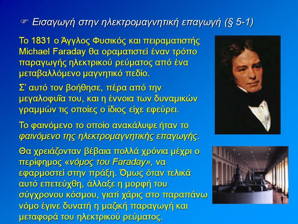  Εισαγωγή στην ηλεκτρομαγνητική επαγωγή (§ 5-1) Το 1831 ο Άγγλος Φυσικός και πειραματιστής Michael Faraday θα οραματιστεί έναν τρόπο παραγωγής ηλεκτρικού ρεύματος από ένα μεταβαλλόμενο μαγνητικό πεδίο.