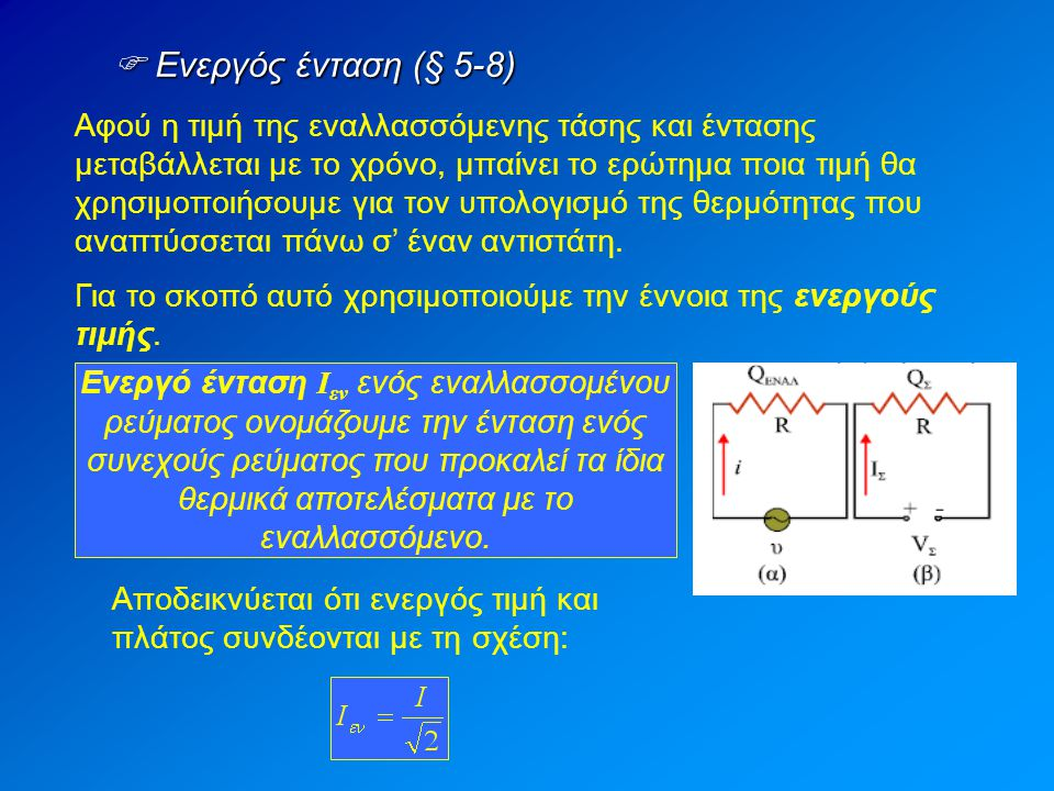  Ενεργός ένταση (§ 5-8) Αφού η τιμή της εναλλασσόμενης τάσης και έντασης μεταβάλλεται με το χρόνο, μπαίνει το ερώτημα ποια τιμή θα χρησιμοποιήσουμε για τον υπολογισμό της θερμότητας που αναπτύσσεται πάνω σ' έναν αντιστάτη.
