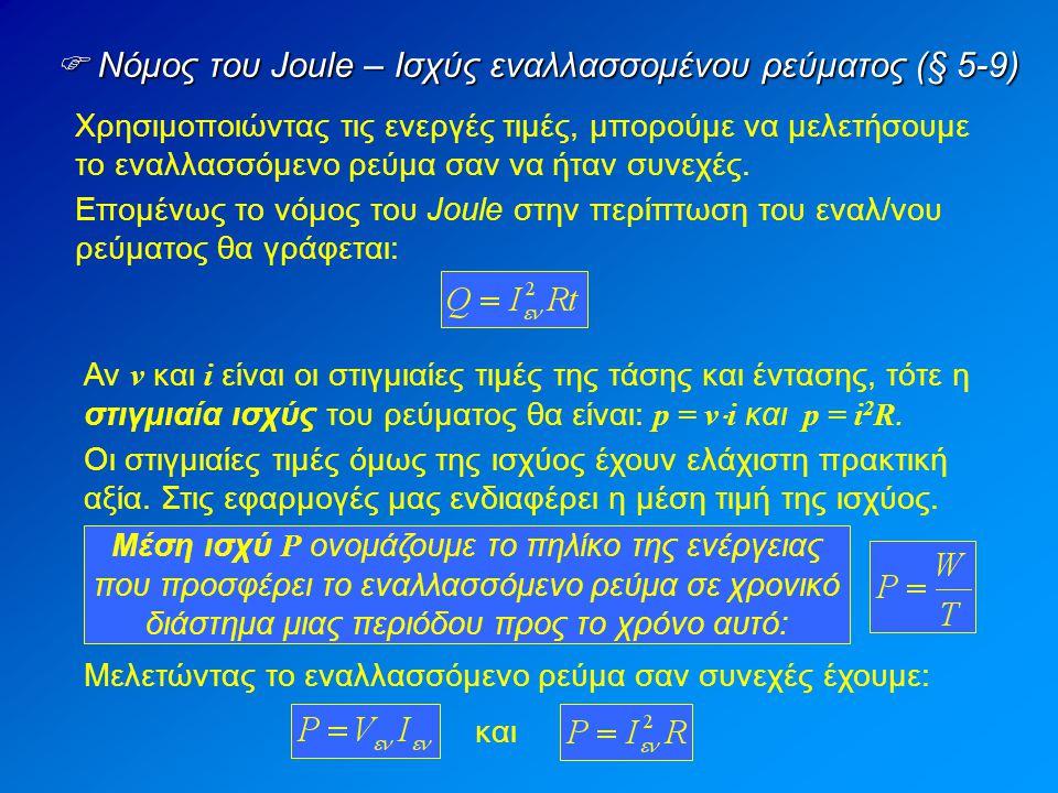  Νόμος του Joule – Ισχύς εναλλασσομένου ρεύματος (§ 5-9) Χρησιμοποιώντας τις ενεργές τιμές, μπορούμε να μελετήσουμε το εναλλασσόμενο ρεύμα σαν να ήταν συνεχές.