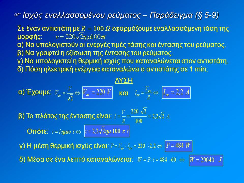  Ισχύς εναλλασσομένου ρεύματος – Παράδειγμα (§ 5-9) Σε έναν αντιστάτη με R = 100 Ω εφαρμόζουμε εναλλασσόμενη τάση της μορφής: α) Να υπολογιστούν οι ενεργές τιμές τάσης και έντασης του ρεύματος.