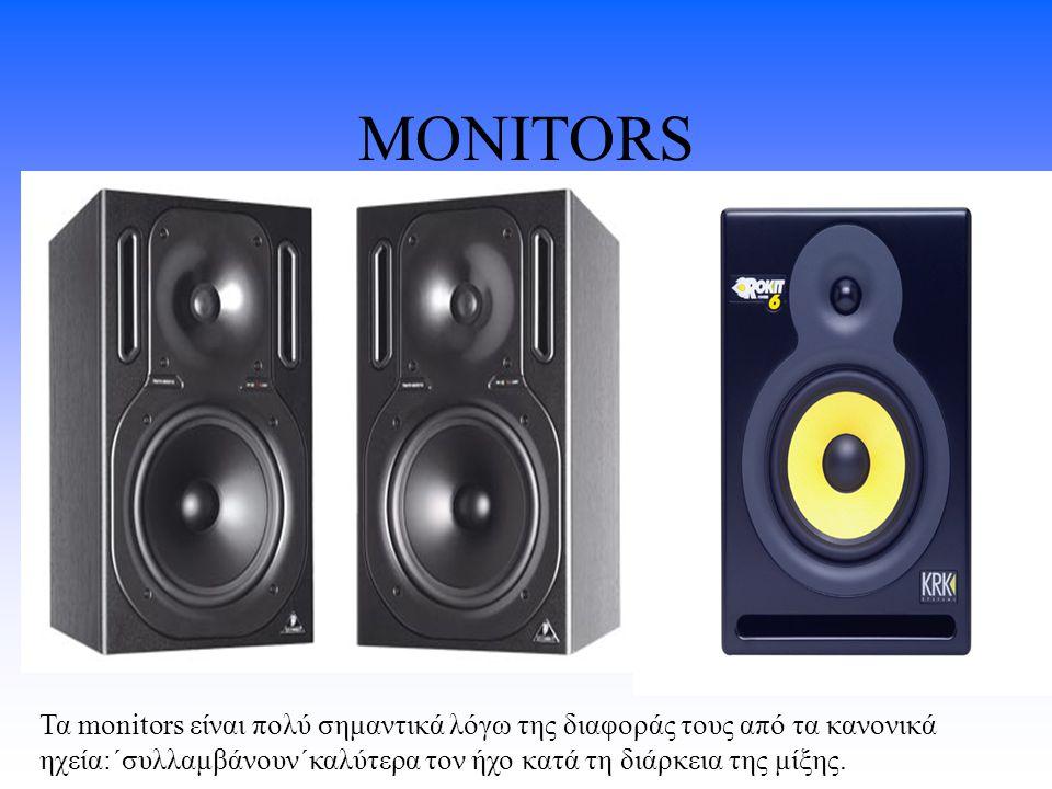 MONITORS Τα monitors είναι πολύ σημαντικά λόγω της διαφοράς τους από τα κανονικά ηχεία:΄συλλαμβάνουν΄καλύτερα τον ήχο κατά τη διάρκεια της μίξης.