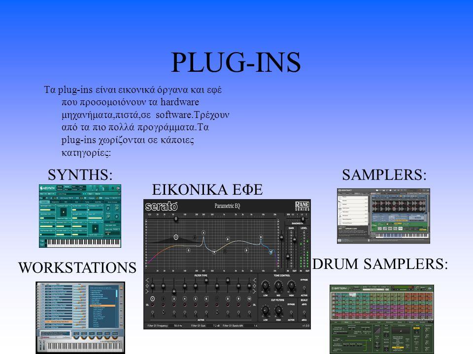 PLUG-INS Tα plug-ins είναι εικονικά όργανα και εφέ που προσομοιόνουν τα hardware μηχανήματα,πιστά,σε software.Tρέχουν από τα πιο πολλά προγράμματα.Τα