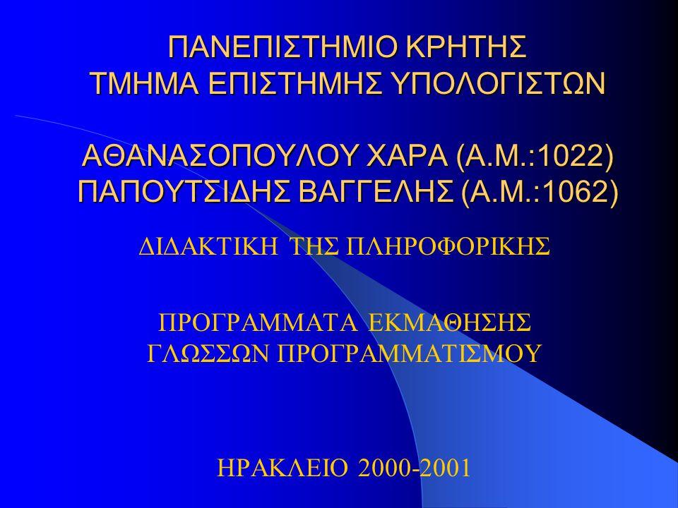ΠΑΝΕΠΙΣΤΗΜΙΟ ΚΡΗΤΗΣ ΤΜΗΜΑ ΕΠΙΣΤΗΜΗΣ ΥΠΟΛΟΓΙΣΤΩΝ ΑΘΑΝΑΣΟΠΟΥΛΟΥ ΧΑΡΑ (Α.Μ.:1022) ΠΑΠΟΥΤΣΙΔΗΣ ΒΑΓΓΕΛΗΣ (Α.Μ.:1062) ΔΙΔΑΚΤΙΚΗ ΤΗΣ ΠΛΗΡΟΦΟΡΙΚΗΣ ΠΡΟΓΡΑΜΜΑΤΑ ΕΚΜΑΘΗΣΗΣ ΓΛΩΣΣΩΝ ΠΡΟΓΡΑΜΜΑΤΙΣΜΟΥ ΗΡΑΚΛΕΙΟ 2000-2001