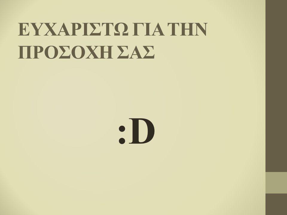 ΕΥΧΑΡΙΣΤΩ ΓΙΑ ΤΗΝ ΠΡΟΣΟΧΗ ΣΑΣ :D:D