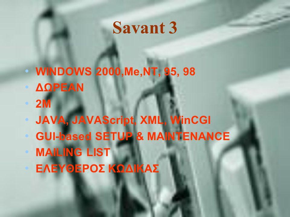Savant 3 WINDOWS 2000,Me,NT, 95, 98 ΔΩΡΕΑΝ 2M JAVA, JAVAScript, XML, WinCGI GUI-based SETUP & MAINTENANCE MAILING LIST ΕΛΕΥΘΕΡΟΣ ΚΩΔΙΚΑΣ