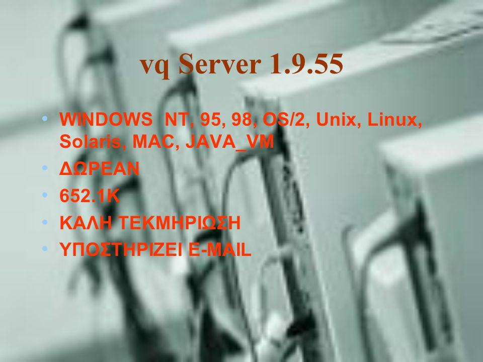 vq Server 1.9.55 WINDOWS NT, 95, 98, OS/2, Unix, Linux, Solaris, MAC, JAVA_VM ΔΩΡΕΑΝ 652.1K ΚΑΛΗ ΤΕΚΜΗΡΙΩΣΗ ΥΠΟΣΤΗΡΙΖΕΙ E-MAIL