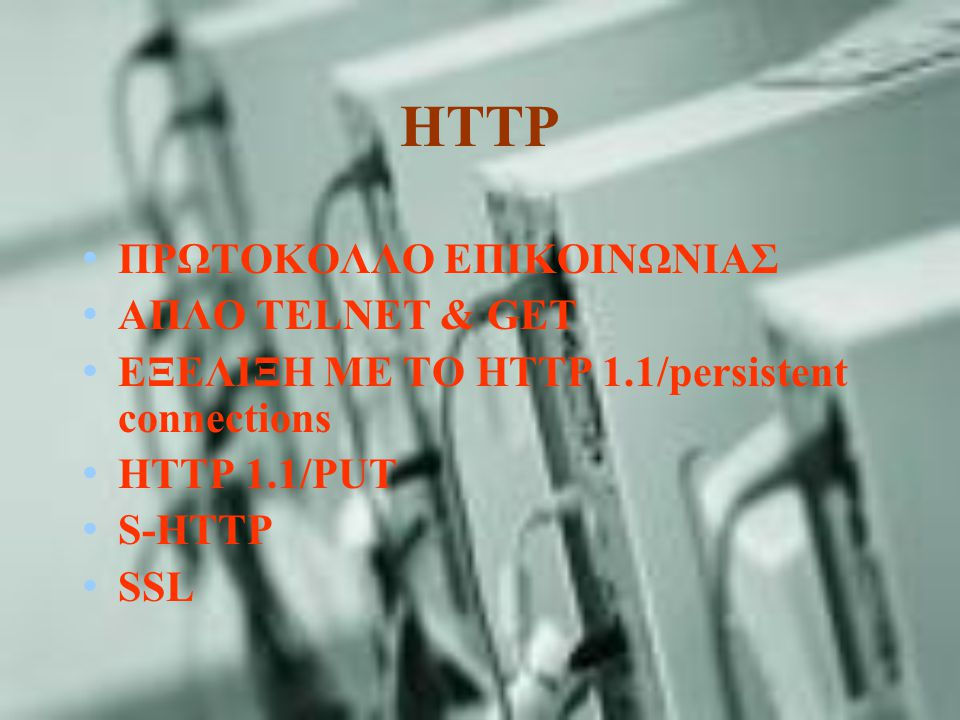 HTTP ΠΡΩΤΟΚΟΛΛΟ ΕΠΙΚΟΙΝΩΝΙΑΣ ΑΠΛΟ TELNET & GET ΕΞΕΛΙΞΗ ΜΕ ΤΟ HTTP 1.1/persistent connections HTTP 1.1/PUT S-HTTP SSL