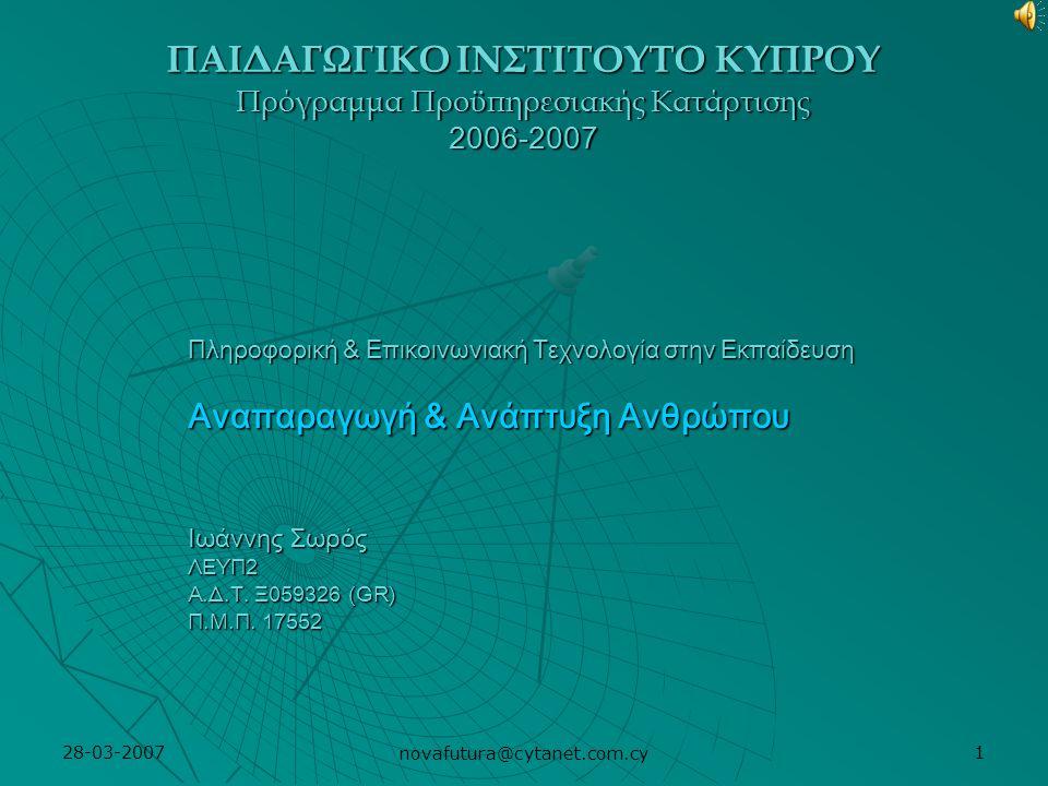 28-03-2007 novafutura@cytanet.com.cy 1 ΠΑΙΔΑΓΩΓΙΚΟ ΙΝΣΤΙΤΟΥΤΟ ΚΥΠΡΟΥ Πρόγραμμα Προϋπηρεσιακής Κατάρτισης 2006-2007 Πληροφορική & Επικοινωνιακή Τεχνολογία στην Εκπαίδευση Αναπαραγωγή & Ανάπτυξη Ανθρώπου Ιωάννης Σωρός ΛΕΥΠ2 Α.Δ.Τ.