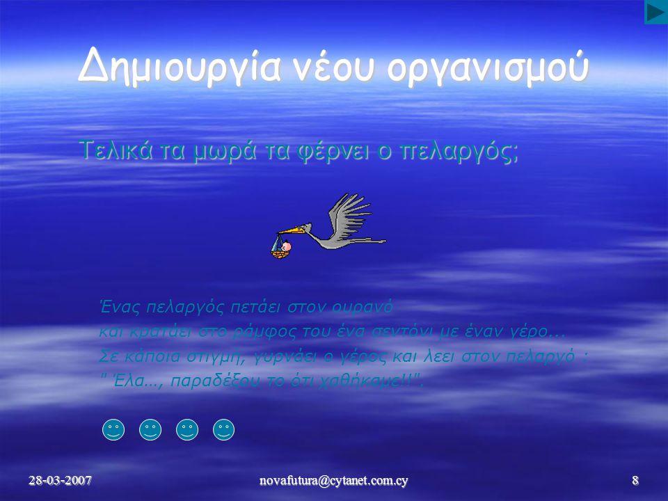 28-03-2007novafutura@cytanet.com.cy8 Δημιουργία νέου οργανισμού Τελικά τα μωρά τα φέρνει ο πελαργός; Ένας πελαργός πετάει στον ουρανό και κρατάει στο ράμφος του ένα σεντόνι με έναν γέρο...