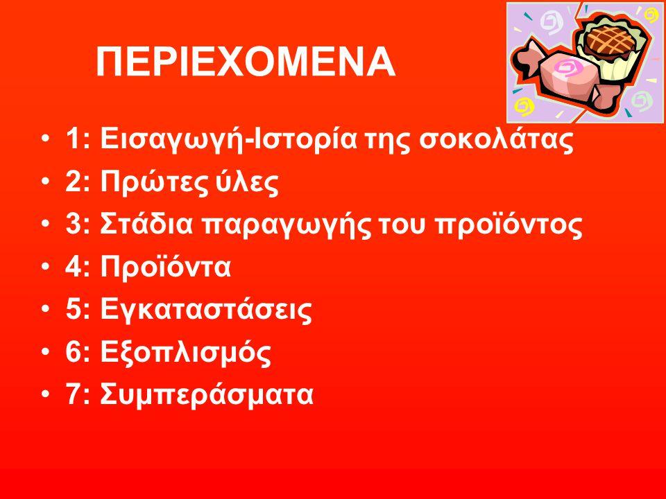 ΠΕΡΙΕΧΟΜΕΝΑ 1: Εισαγωγή-Ιστορία της σοκολάτας 2: Πρώτες ύλες 3: Στάδια παραγωγής του προϊόντος 4: Προϊόντα 5: Εγκαταστάσεις 6: Εξοπλισμός 7: Συμπεράσμ