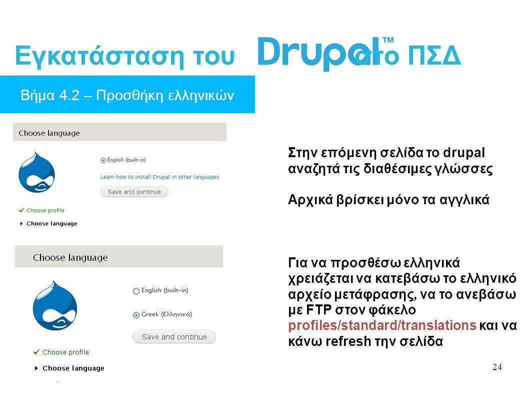 24 Εγκατάσταση του στο ΠΣΔ Βήμα 4.2 – Προσθήκη ελληνικών Στην επόμενη σελίδα το drupal αναζητά τις διαθέσιμες γλώσσες Αρχικά βρίσκει μόνο τα αγγλικά Για να προσθέσω ελληνικά χρειάζεται να κατεβάσω το ελληνικό αρχείο μετάφρασης, να το ανεβάσω με FTP στον φάκελο profiles/standard/translations και να κάνω refresh την σελίδα