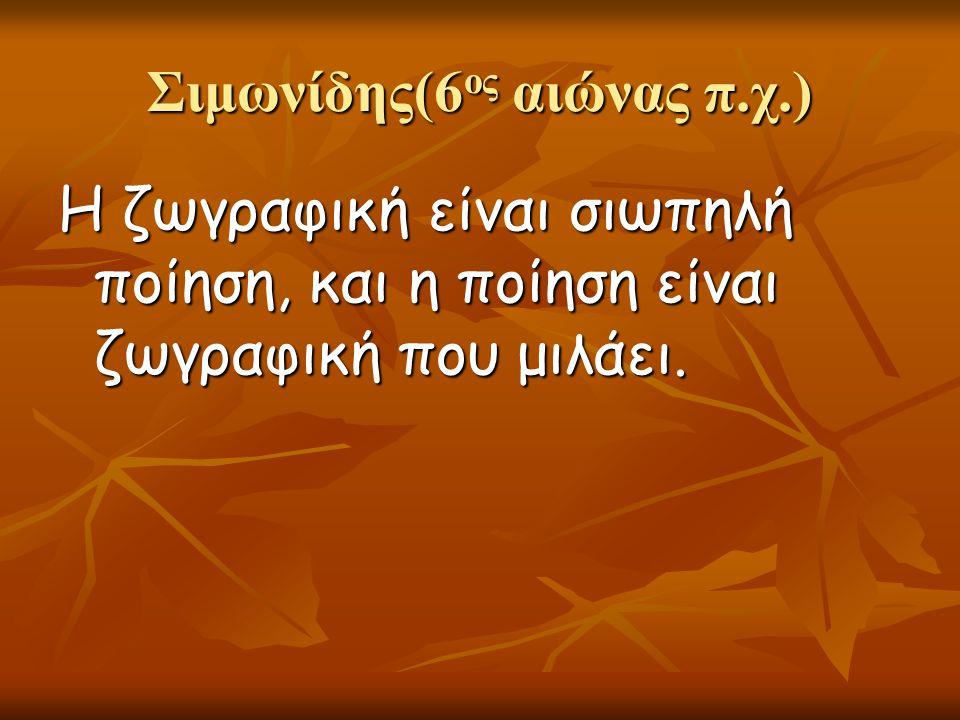 Σιμωνίδης(6 ος αιώνας π.χ.) Η ζωγραφική είναι σιωπηλή ποίηση, και η ποίηση είναι ζωγραφική που μιλάει.
