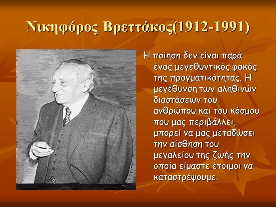 Νικηφόρος Βρεττάκος(1912-1991) Η ποίηση δεν είναι παρά ένας μεγεθυντικός φακός της πραγματικότητας. Η μεγέθυνση των αληθινών διαστάσεων του ανθρώπου κ