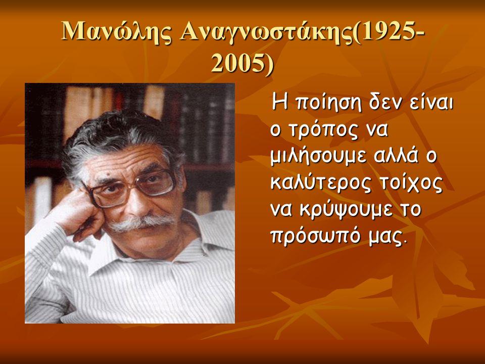 Μανώλης Αναγνωστάκης(1925- 2005) Η ποίηση δεν είναι ο τρόπος να μιλήσουμε αλλά ο καλύτερος τοίχος να κρύψουμε το πρόσωπό μας. Η ποίηση δεν είναι ο τρό
