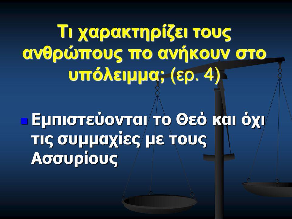 Τι χαρακτηρίζει τους ανθρώπους πο ανήκουν στο υπόλειμμα; (ερ. 4) Εμπιστεύονται το Θεό και όχι τις συμμαχίες με τους Ασσυρίους Εμπιστεύονται το Θεό και