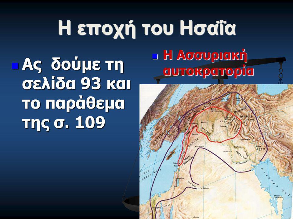 Η εποχή του Ησαΐα Ας δούμε τη σελίδα 93 και το παράθεμα της σ. 109 Ας δούμε τη σελίδα 93 και το παράθεμα της σ. 109 Η Ασσυριακή αυτοκρατορία Η Ασσυρια