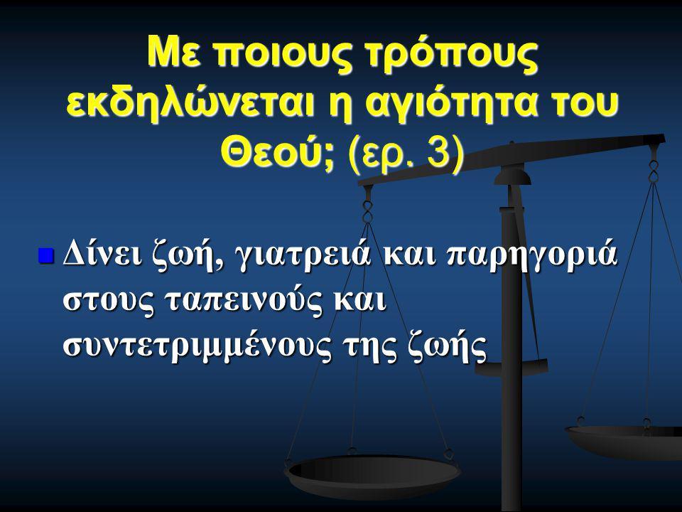 Με ποιους τρόπους εκδηλώνεται η αγιότητα του Θεού; (ερ. 3) Δίνει ζωή, γιατρειά και παρηγοριά στους ταπεινούς και συντετριμμένους της ζωής Δίνει ζωή, γ