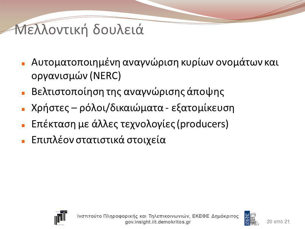 Μελλοντική δουλειά Αυτοματοποιημένη αναγνώριση κυρίων ονομάτων και οργανισμών (NERC) Βελτιστοποίηση της αναγνώρισης άποψης Χρήστες – ρόλοι/δικαιώματα - εξατομίκευση Επέκταση με άλλες τεχνολογίες (producers) Επιπλέον στατιστικά στοιχεία 20 από 21 Ινστιτούτο Πληροφορικής και Τηλεπικοινωνιών, ΕΚΕΦΕ Δημόκριτος gov.insight.iit.demokritos.gr