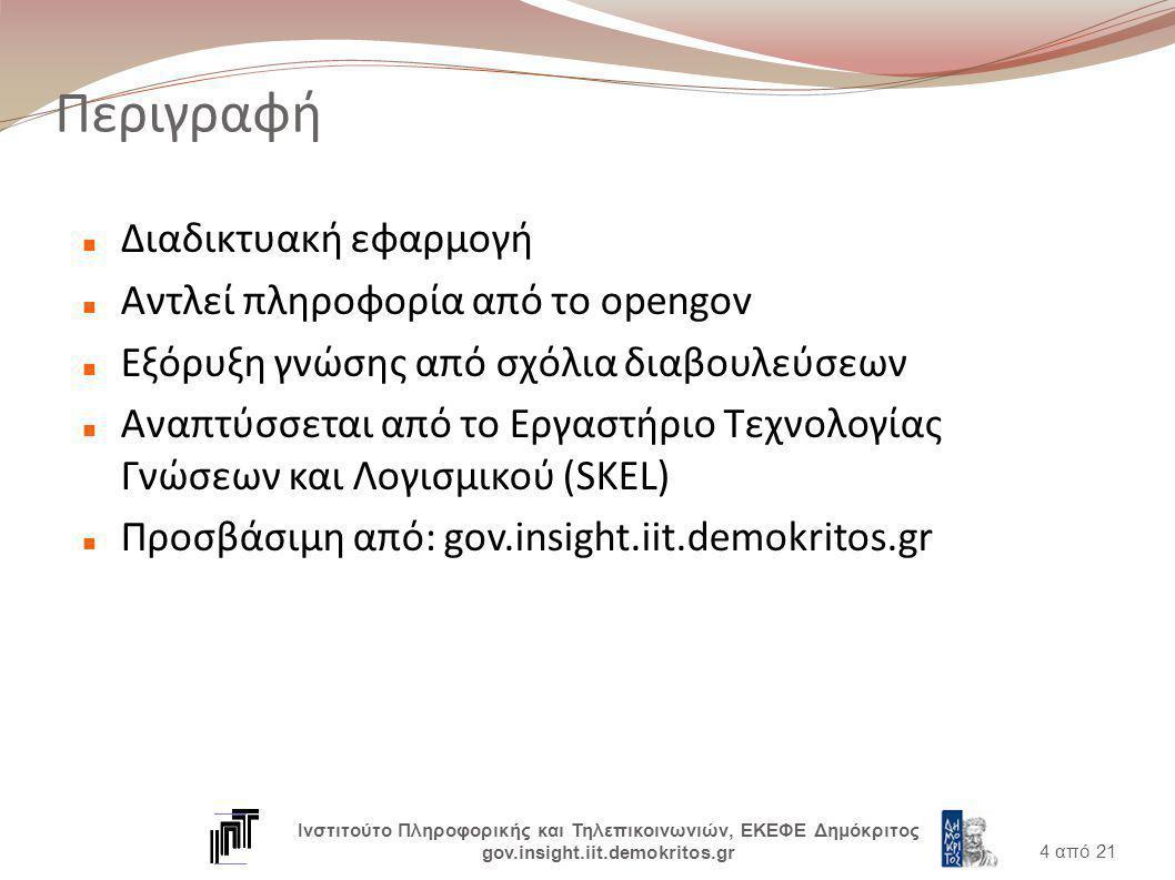Περιγραφή Διαδικτυακή εφαρμογή Αντλεί πληροφορία από το opengov Εξόρυξη γνώσης από σχόλια διαβουλεύσεων Αναπτύσσεται από το Εργαστήριο Τεχνολογίας Γνώσεων και Λογισμικού (SKEL) Προσβάσιμη από: gov.insight.iit.demokritos.gr 4 από 21 Ινστιτούτο Πληροφορικής και Τηλεπικοινωνιών, ΕΚΕΦΕ Δημόκριτος gov.insight.iit.demokritos.gr