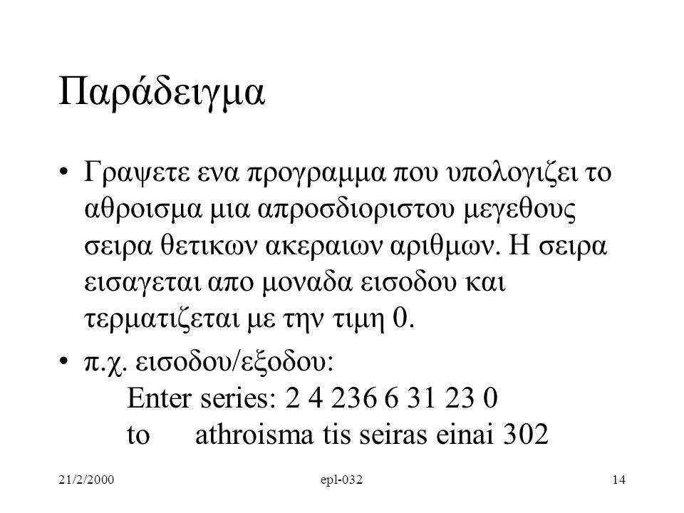 21/2/2000epl-03214 Παράδειγμα Γραψετε ενα προγραμμα που υπολογιζει το αθροισμα μια απροσδιοριστου μεγεθους σειρα θετικων ακεραιων αριθμων. Η σειρα εισ