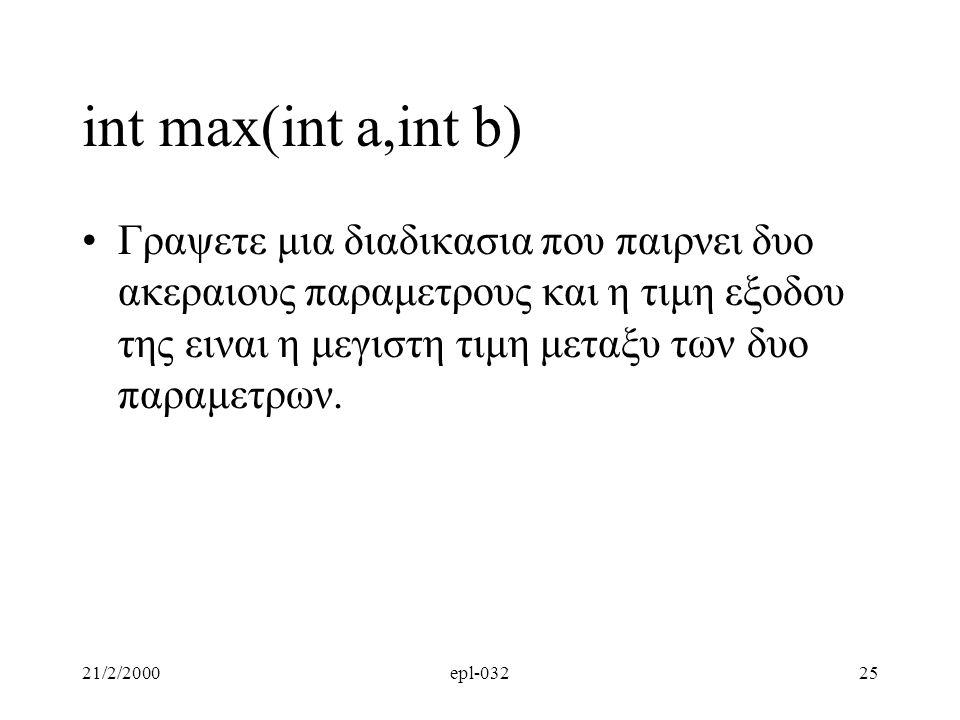 21/2/2000epl-03225 int max(int a,int b) Γραψετε μια διαδικασια που παιρνει δυο ακεραιους παραμετρους και η τιμη εξοδου της ειναι η μεγιστη τιμη μεταξυ