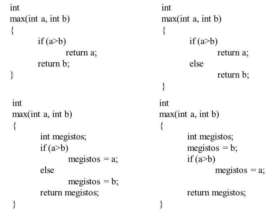 int max(int a, int b) { if (a>b) return a; return b; } int max(int a, int b) { if (a>b) return a; else return b; } int max(int a, int b) { int megistos; if (a>b) megistos = a; else megistos = b; return megistos; } int max(int a, int b) { int megistos; megistos = b; if (a>b) megistos = a; return megistos; }