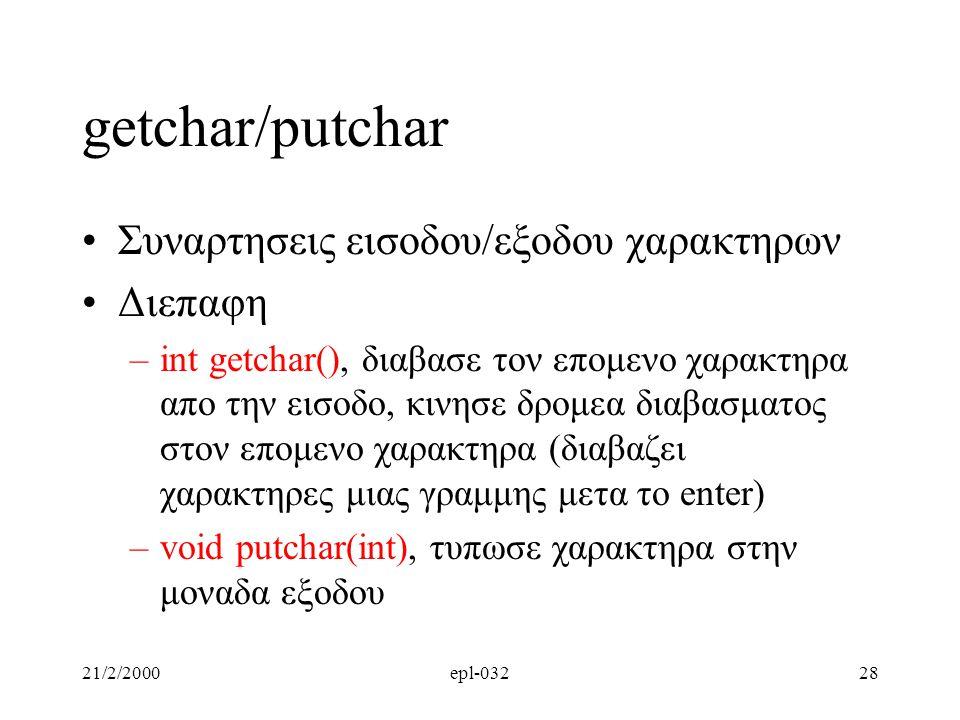 21/2/2000epl-03228 getchar/putchar Συναρτησεις εισοδου/εξοδου χαρακτηρων Διεπαφη –int getchar(), διαβασε τον επομενο χαρακτηρα απο την εισοδο, κινησε δρομεα διαβασματος στον επομενο χαρακτηρα (διαβαζει χαρακτηρες μιας γραμμης μετα το enter) –void putchar(int), τυπωσε χαρακτηρα στην μοναδα εξοδου