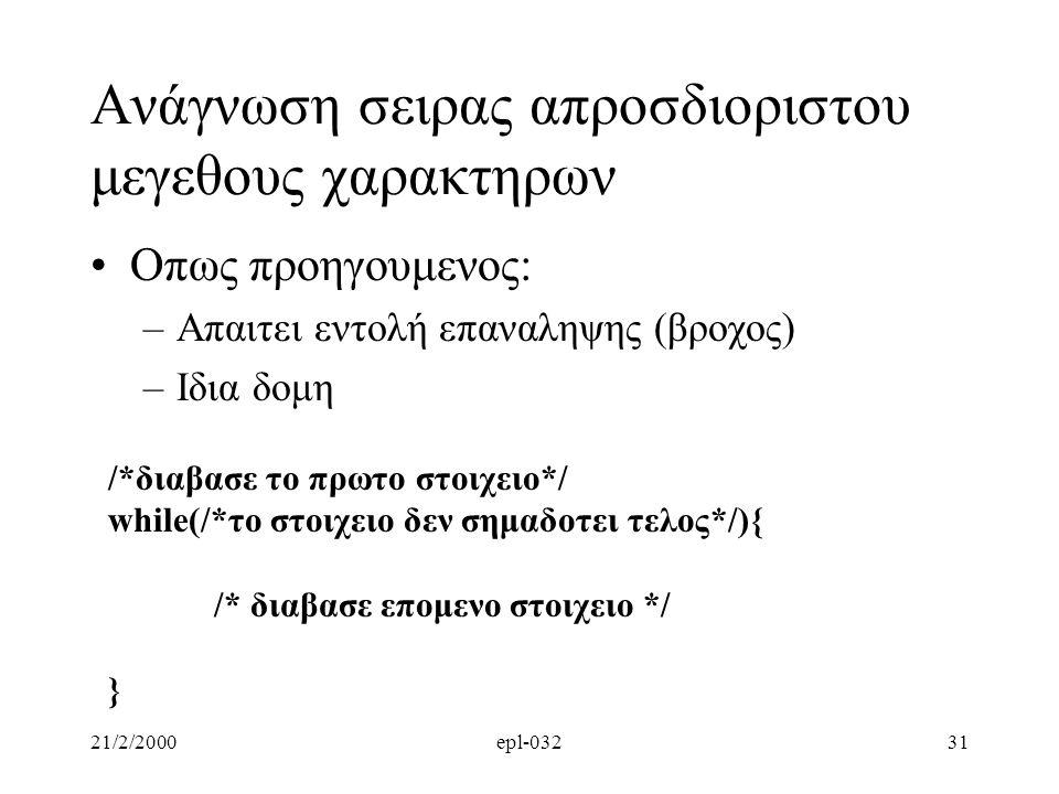 21/2/2000epl-03231 Aνάγνωση σειρας απροσδιοριστου μεγεθους χαρακτηρων Oπως προηγουμενος: –Απαιτει εντολή επαναληψης (βροχος) –Ιδια δομη /*διαβασε το πρωτο στοιχειο*/ while(/*το στοιχειο δεν σημαδοτει τελος*/){ /* διαβασε επομενο στοιχειο */ }
