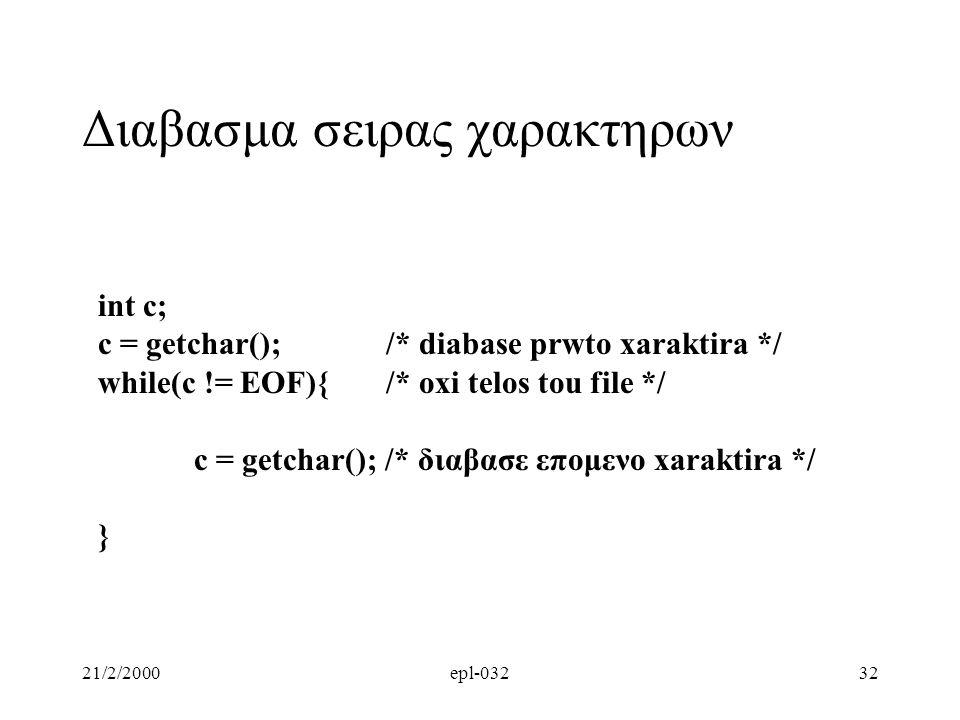 21/2/2000epl-03232 Διαβασμα σειρας χαρακτηρων int c; c = getchar(); /* diabase prwto xaraktira */ while(c != EOF){/* oxi telos tou file */ c = getchar