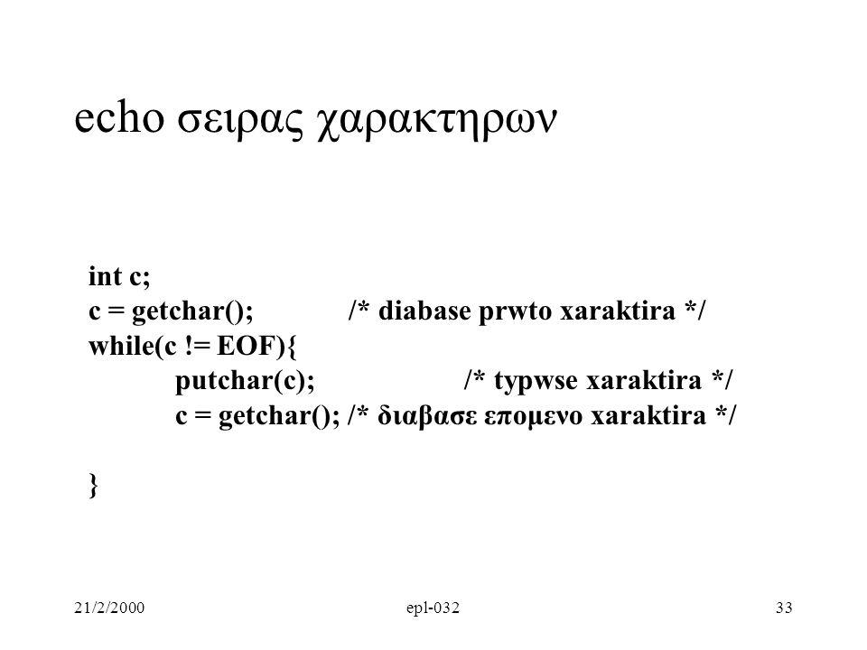 21/2/2000epl-03233 echo σειρας χαρακτηρων int c; c = getchar(); /* diabase prwto xaraktira */ while(c != EOF){ putchar(c); /* typwse xaraktira */ c =