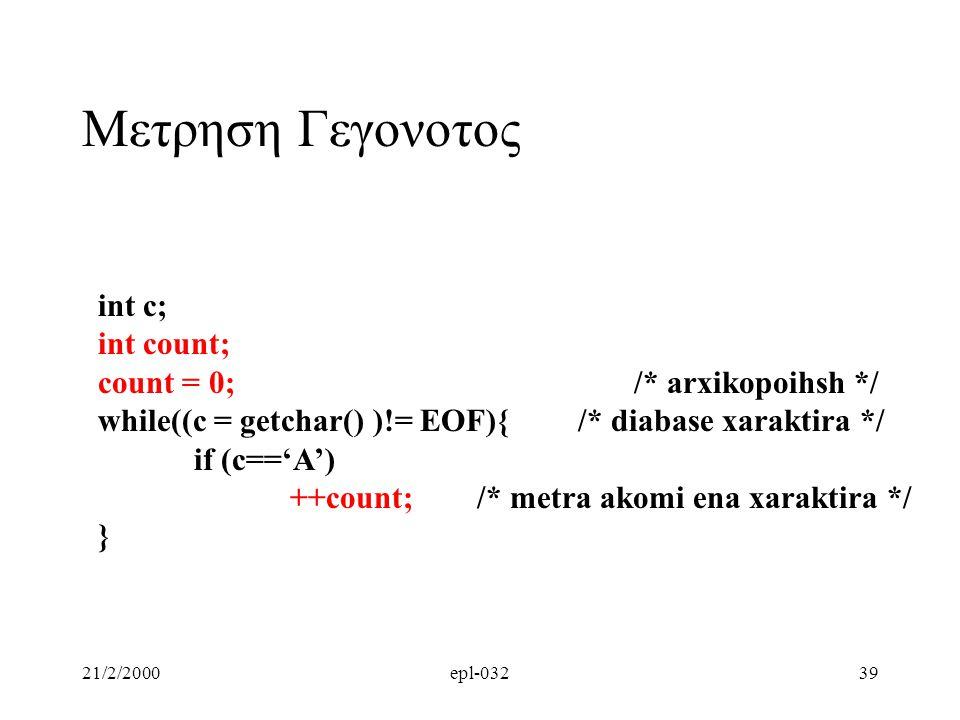 21/2/2000epl-03239 Μετρηση Γεγονοτος int c; int count; count = 0; /* arxikopoihsh */ while((c = getchar() )!= EOF){/* diabase xaraktira */ if (c=='A')
