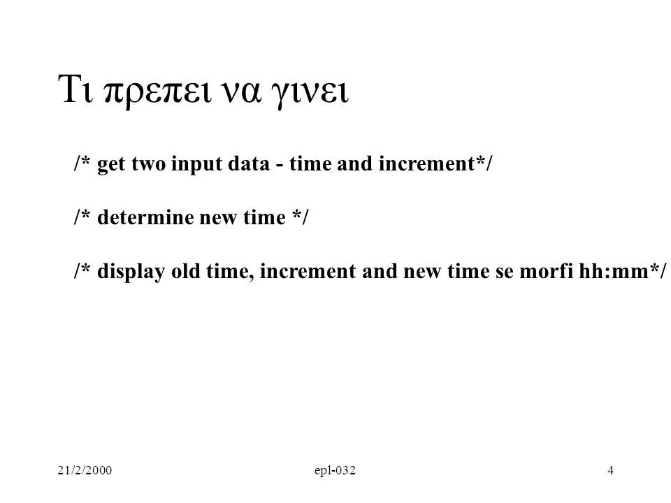21/2/2000epl-0325 /* get two input data - time and increment*/ printf( Enter time (hhmm) and number of minutes to increment: ); scanf( %d%d ,&old_time, &increment); Εισαγωγη Δεδομενων