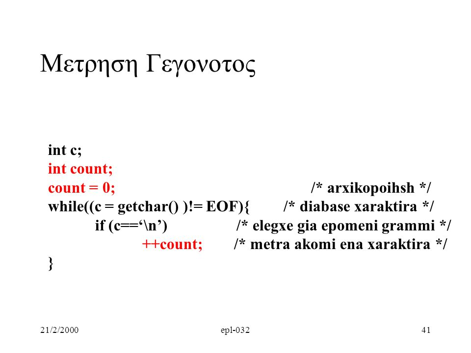 21/2/2000epl-03241 Μετρηση Γεγονοτος int c; int count; count = 0; /* arxikopoihsh */ while((c = getchar() )!= EOF){/* diabase xaraktira */ if (c=='\n')/* elegxe gia epomeni grammi */ ++count; /* metra akomi ena xaraktira */ }