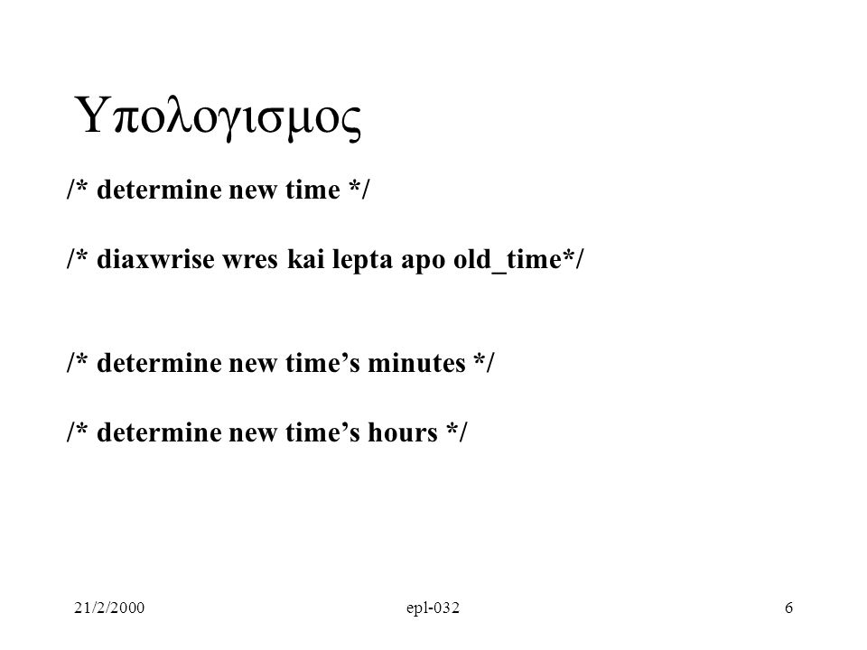 21/2/2000epl-0327 /* determine new time */ /* diaxwrise wres kai lepta apo old_time*/ /* old_time_minutes, old_time_hours*/ /* increment_minutes */ /* determine new time's minutes */ /* new_time_minutes = old_time_minutes + increment_minutes*/ /* possible new_time_minutes > 59.
