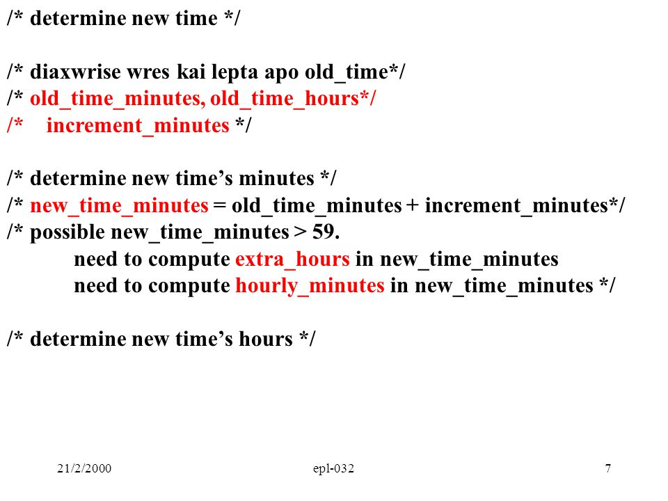 21/2/2000epl-0328 /* determine new time */ /* diaxwrise wres kai lepta apo old_time*/ /* old_time_minutes, old_time_hours, increment_minutes*/ /* determine new time's minutes */ /* new_time_minutes = old_time_minutes + increment_minutes*/ /* possible new_time_minutes > 59.