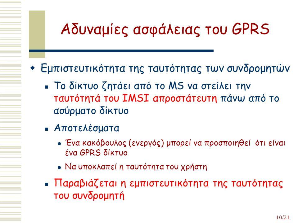10/21 Αδυναμίες ασφάλειας του GPRS  Εμπιστευτικότητα της ταυτότητας των συνδρομητών Το δίκτυο ζητάει από το ΜS να στείλει την ταυτότητά του IMSI απροστάτευτη πάνω από το ασύρματο δίκτυο Αποτελέσματα Ένα κακόβουλος (ενεργός) μπορεί να προσποιηθεί ότι είναι ένα GPRS δίκτυο Να υποκλαπεί η ταυτότητα του χρήστη Παραβιάζεται η εμπιστευτικότητα της ταυτότητας του συνδρομητή