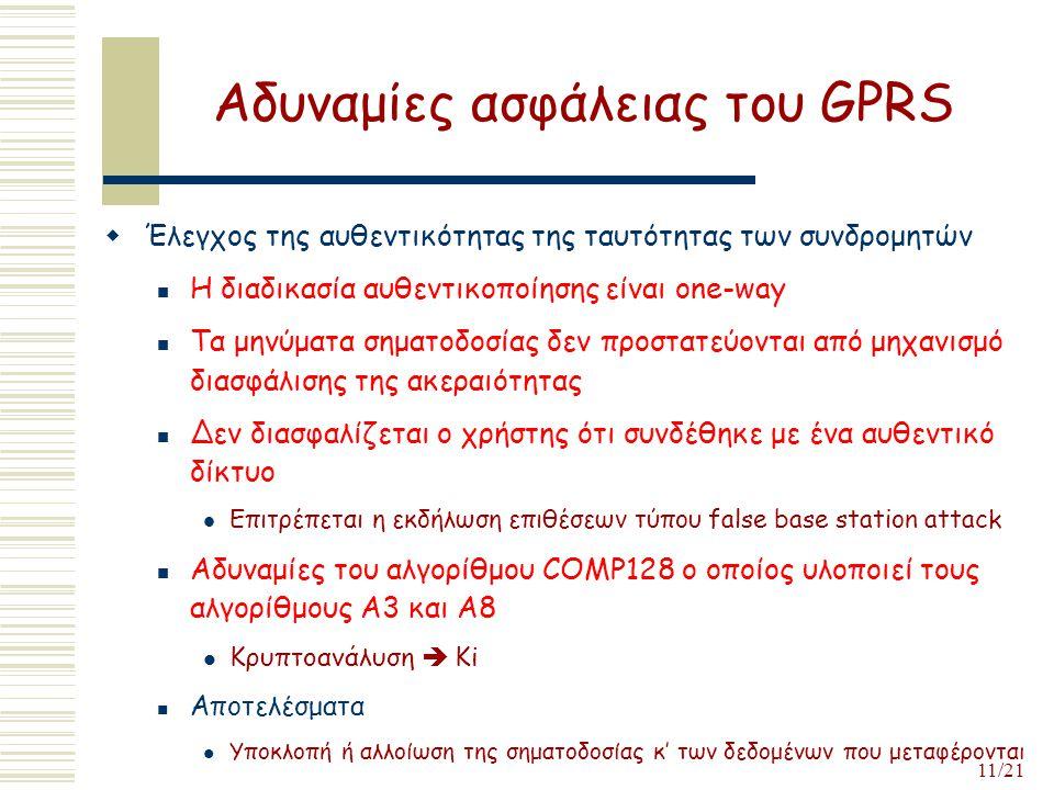 11/21 Αδυναμίες ασφάλειας του GPRS  Έλεγχος της αυθεντικότητας της ταυτότητας των συνδρομητών Η διαδικασία αυθεντικοποίησης είναι one-way Τα μηνύματα σηματοδοσίας δεν προστατεύονται από μηχανισμό διασφάλισης της ακεραιότητας Δεν διασφαλίζεται ο χρήστης ότι συνδέθηκε με ένα αυθεντικό δίκτυο Επιτρέπεται η εκδήλωση επιθέσεων τύπου false base station attack Αδυναμίες του αλγορίθμου COMP128 ο οποίος υλοποιεί τους αλγορίθμους A3 και A8 Κρυπτοανάλυση  Ki Αποτελέσματα Υποκλοπή ή αλλοίωση της σηματοδοσίας κ' των δεδομένων που μεταφέρονται