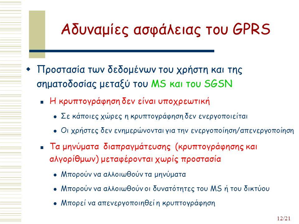 12/21 Αδυναμίες ασφάλειας του GPRS  Προστασία των δεδομένων του χρήστη και της σηματοδοσίας μεταξύ του MS και του SGSN Η κρυπτογράφηση δεν είναι υποχρεωτική Σε κάποιες χώρες η κρυπτογράφηση δεν ενεργοποιείται Οι χρήστες δεν ενημερώνονται για την ενεργοποίηση/απενεργοποίηση Τα μηνύματα διαπραγμάτευσης (κρυπτογράφησης και αλγορίθμων) μεταφέρονται χωρίς προστασία Μπορούν να αλλοιωθούν τα μηνύματα Μπορούν να αλλοιωθούν οι δυνατότητες του MS ή του δικτύου Μπορεί να απενεργοποιηθεί η κρυπτογράφηση