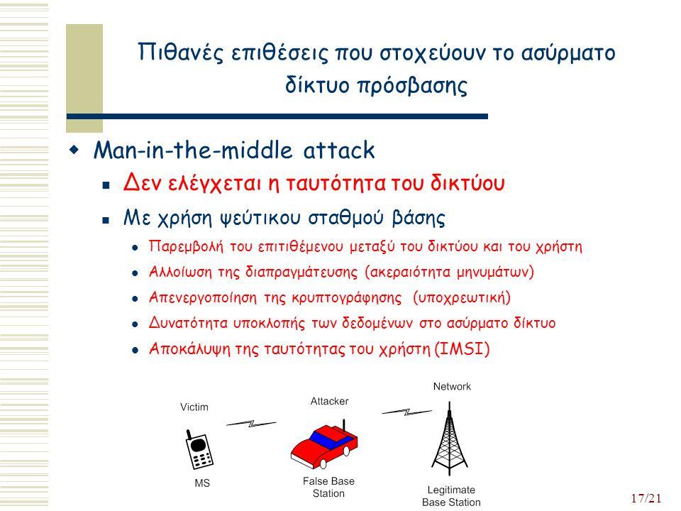 17/21 Πιθανές επιθέσεις που στοχεύουν το ασύρματο δίκτυο πρόσβασης  Man-in-the-middle attack Δεν ελέγχεται η ταυτότητα του δικτύου Με χρήση ψεύτικου σταθμού βάσης Παρεμβολή του επιτιθέμενου μεταξύ του δικτύου και του χρήστη Αλλοίωση της διαπραγμάτευσης (ακεραιότητα μηνυμάτων) Απενεργοποίηση της κρυπτογράφησης (υποχρεωτική) Δυνατότητα υποκλοπής των δεδομένων στο ασύρματο δίκτυο Αποκάλυψη της ταυτότητας του χρήστη (IMSI)